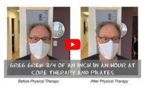 Greg grew 3-4 of an inch in an hour at CORE Therapy and Pilates with Myofascial Release and Pilates based Physical Therapy